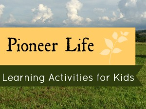 Pioneer Life – 8 Learning Activities for Kids