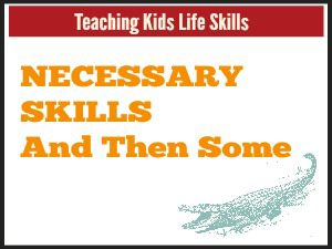 Teaching Kids Life Skills: Necessary Skills and Then Some…