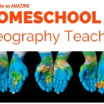 How to Be An Amazing Homeschool Geography Teacher