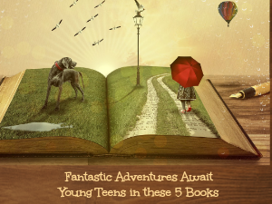 Fantastic Adventures Await Young Teens in these 5 Books