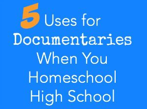 5 Uses for Documentaries When You Homeschool High School