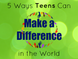 5 Ways Teens Can Make a Difference in the World