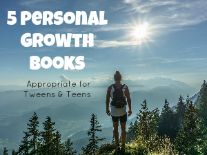 5 Personal Growth Books Appropriate for Tweens & Teens