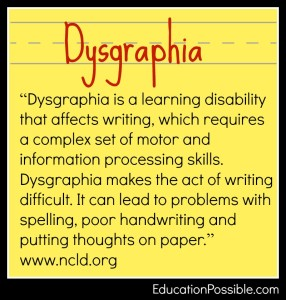 "How I Teach Writing to my Teen with Dysgraphia - Education Possible My son struggles with writing. I'm not just talking about ""writers block"" or difficulties deciding what to write about. He has a hard time with the physical act of writing and getting his thoughts on paper. My son has dysgraphia, a learning disability that affects writing. My lesson plans have changed a bit now that he is a high school student."